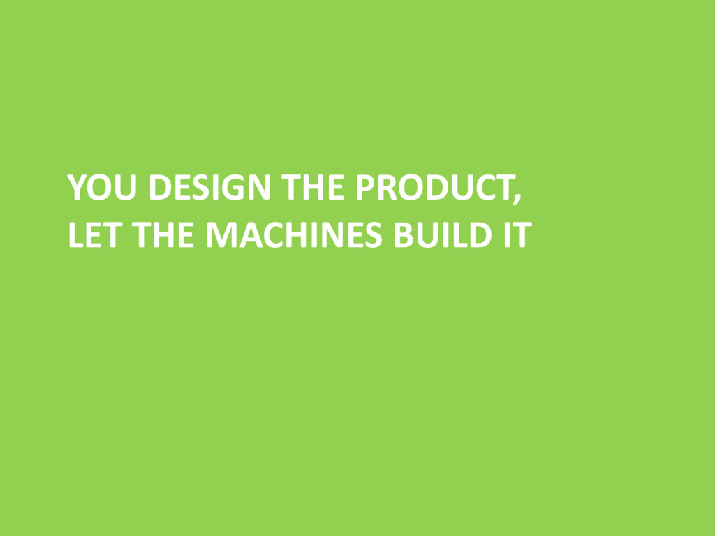 YOU DESIGN THE PRODUCT, LET THE MACHINES BUILD ...