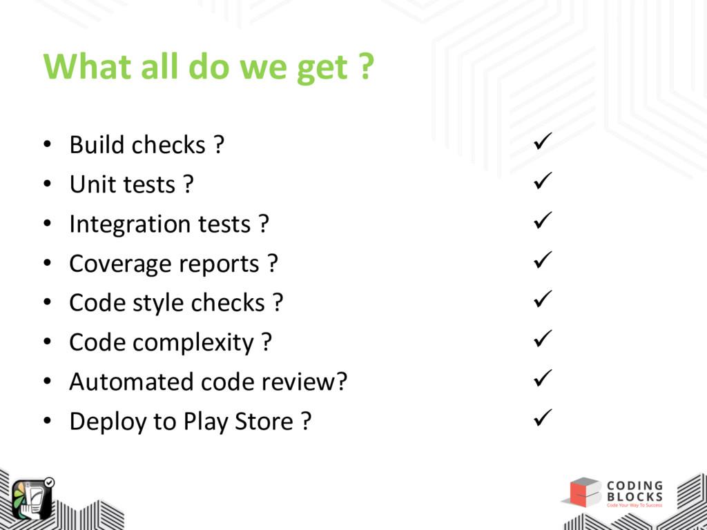 What all do we get ? • Build checks ? • Unit te...