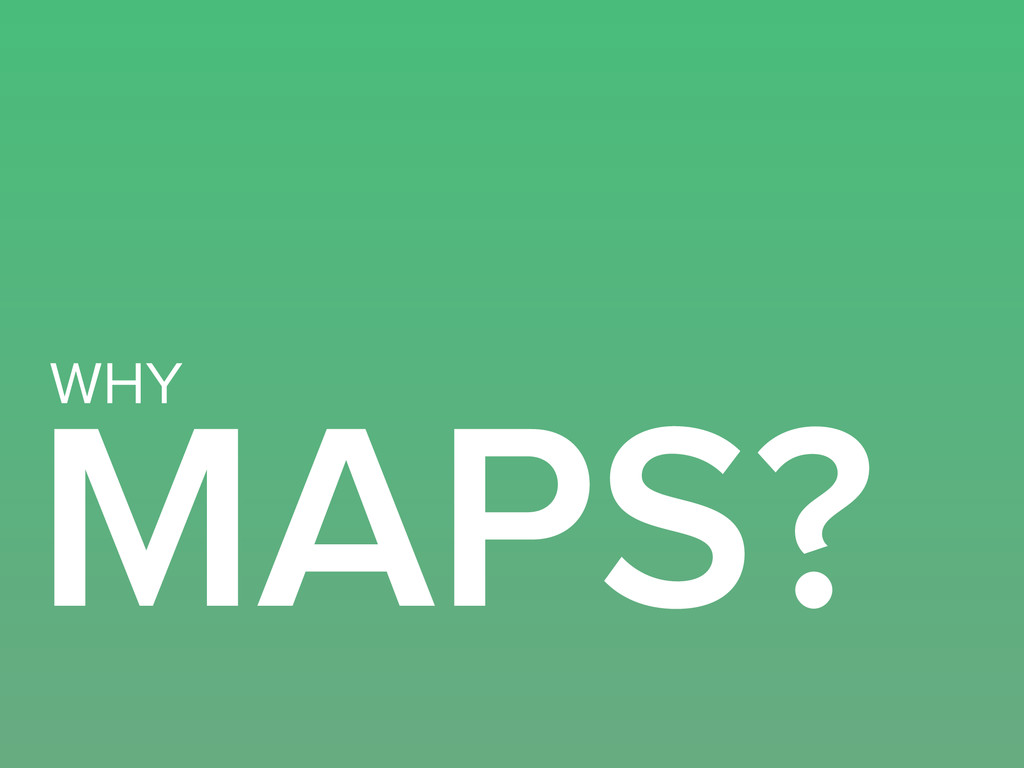 MAPS? WHY