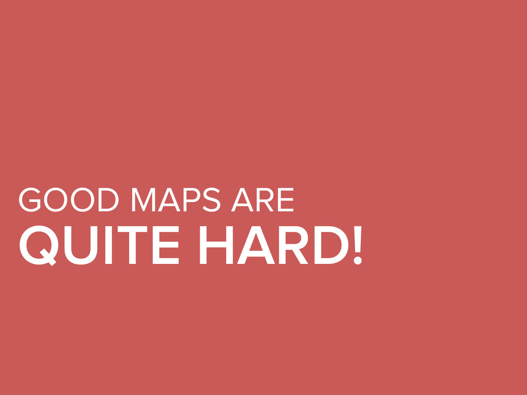 GOOD MAPS ARE QUITE HARD!