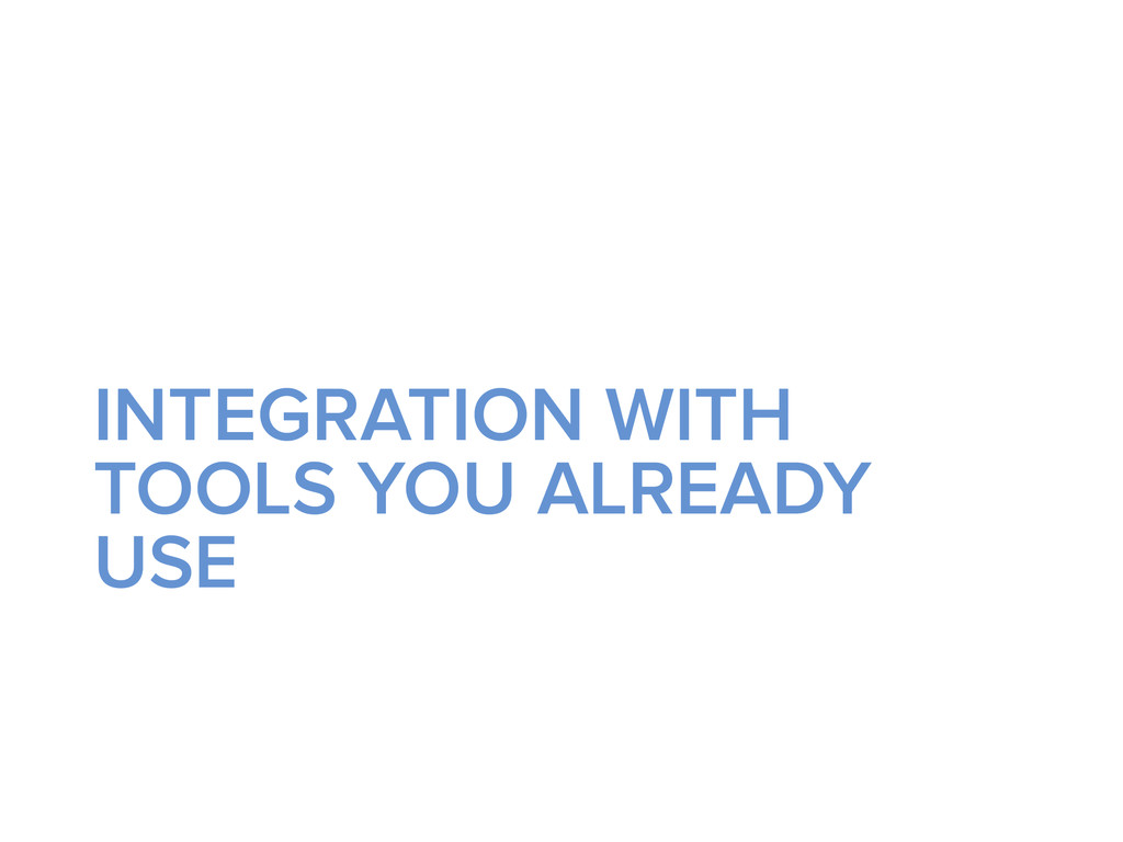 INTEGRATION WITH TOOLS YOU ALREADY USE