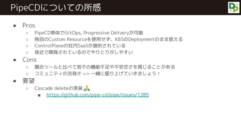 ● Pros ○ PipeCD単体でGitOps, Progressive Deliveryが...