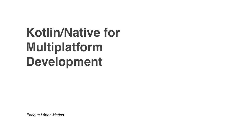 Kotlin/Native for Multiplatform Development Enr...
