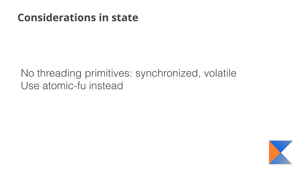 Considerations in state No threading primitives...