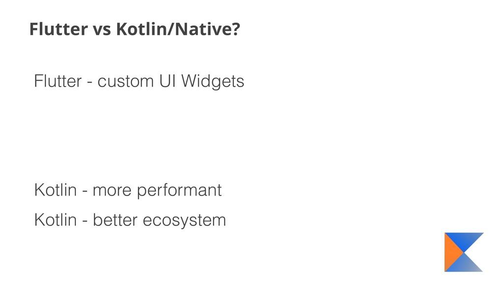Flutter vs Kotlin/Native? Flutter - custom UI W...
