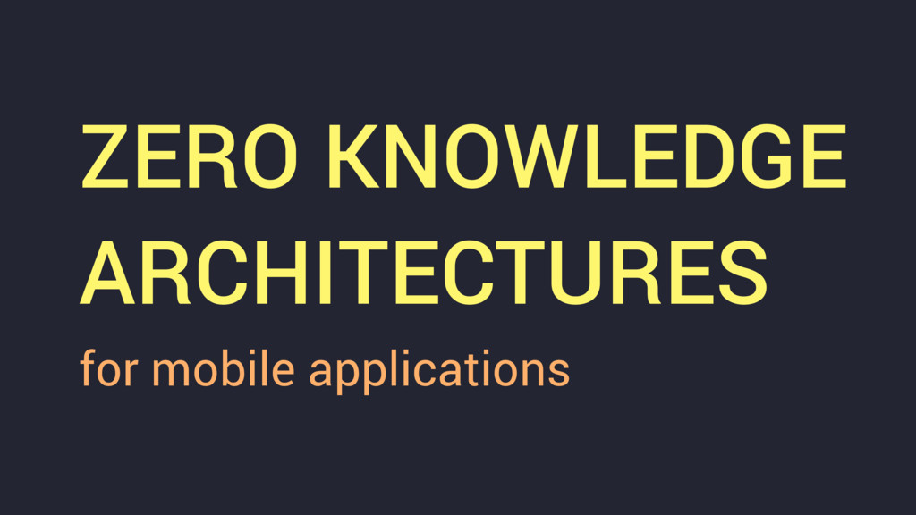 ZERO KNOWLEDGE ARCHITECTURES for mobile applica...