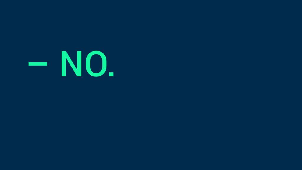 – NO.