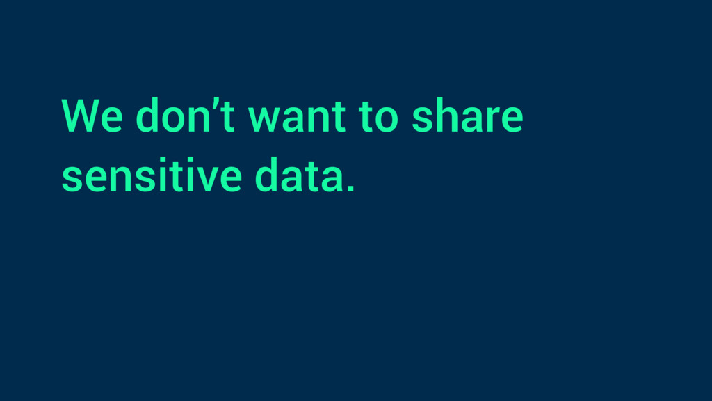 We don't want to share sensitive data.