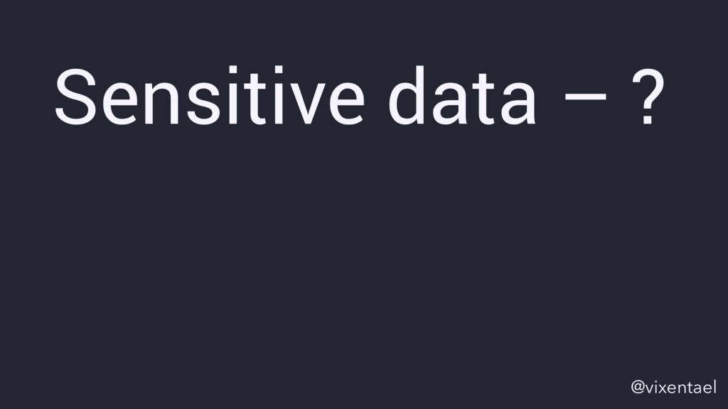 Sensitive data – ? @vixentael