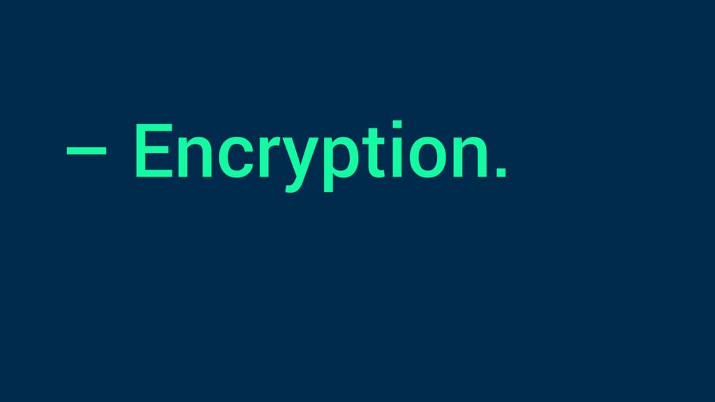– Encryption.