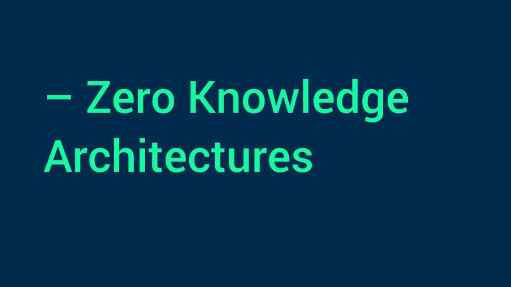 – Zero Knowledge Architectures