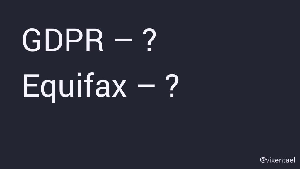 GDPR – ? Equifax – ? @vixentael