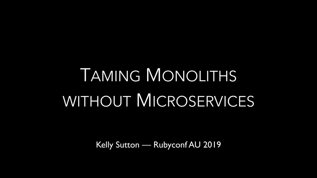 TAMING MONOLITHS WITHOUT MICROSERVICES Kelly Su...