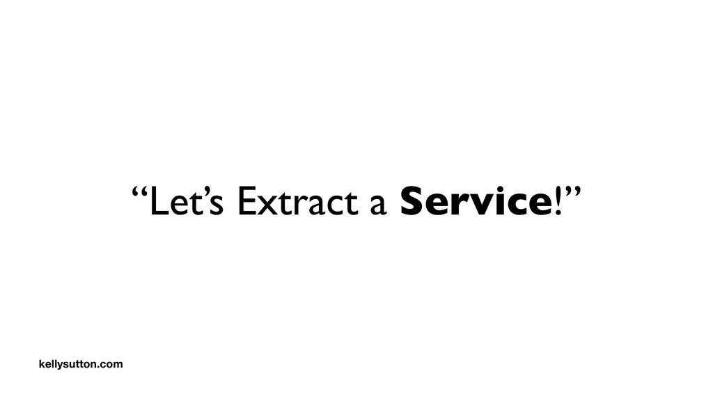 """Let's Extract a Service!"" kellysutton.com"