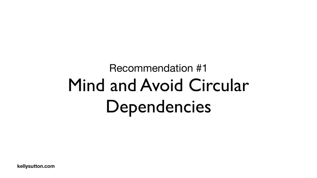 Recommendation #1  Mind and Avoid Circular Depe...