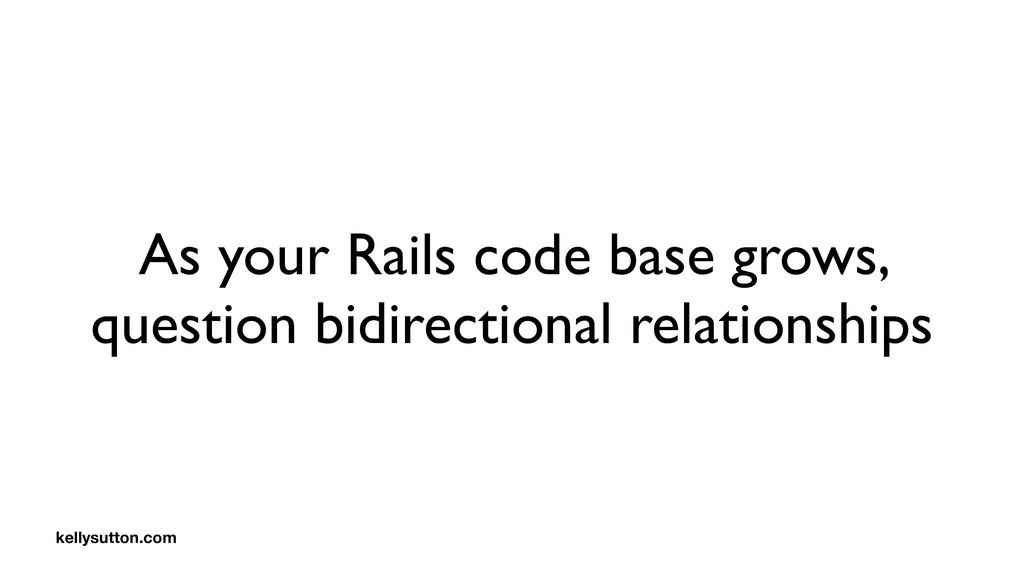 As your Rails code base grows, question bidirec...