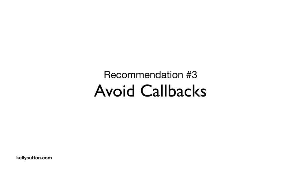 Recommendation #3  Avoid Callbacks kellysutton....
