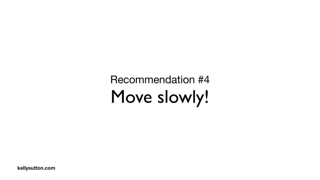 Recommendation #4  Move slowly! kellysutton.com