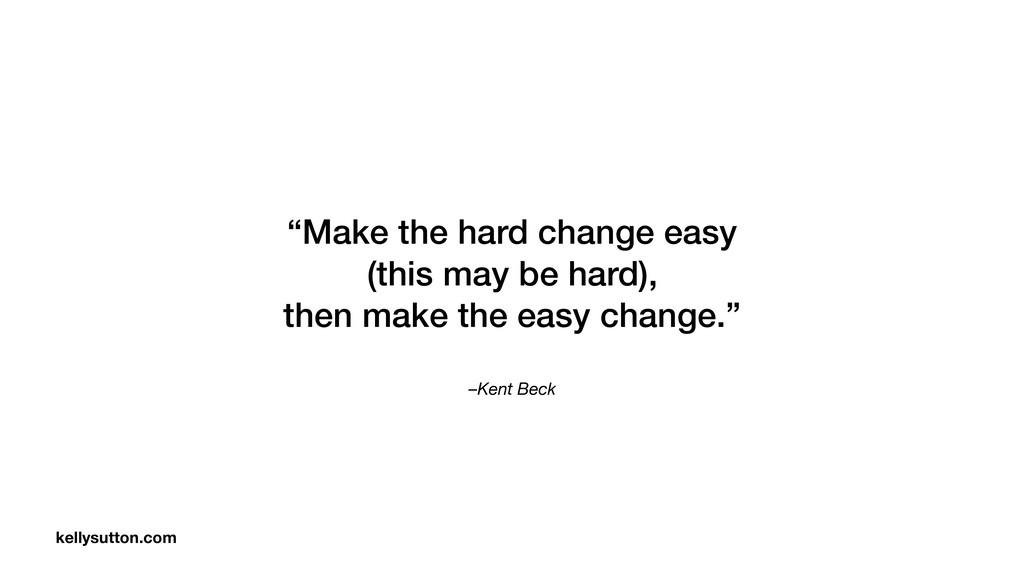 "–Kent Beck ""Make the hard change easy (this may..."