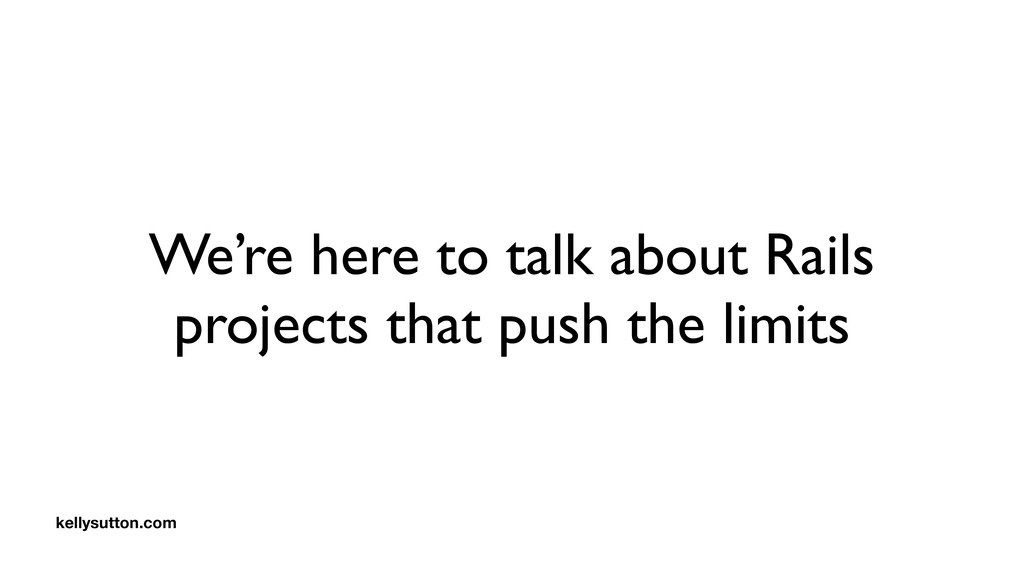 We're here to talk about Rails projects that pu...