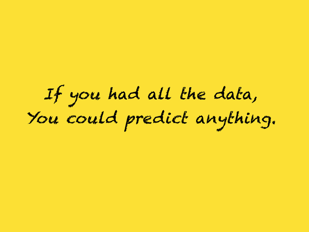 If you had all the data, You could predict anyt...