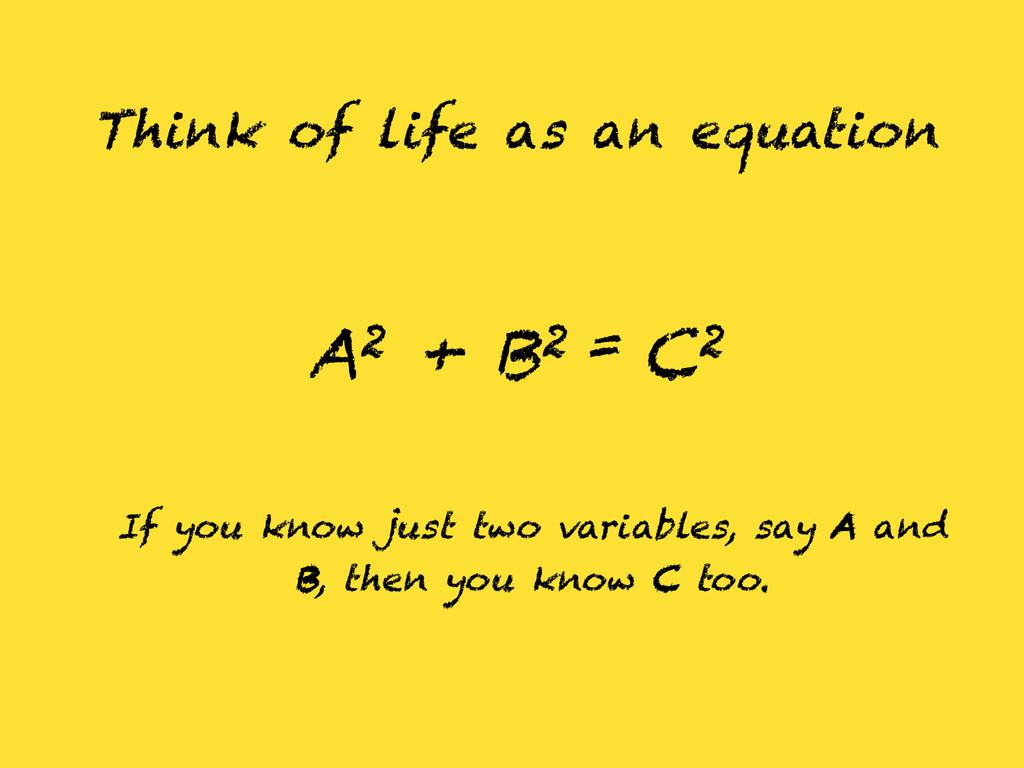 Think of life as an equation A2 + B2 = C2 If yo...