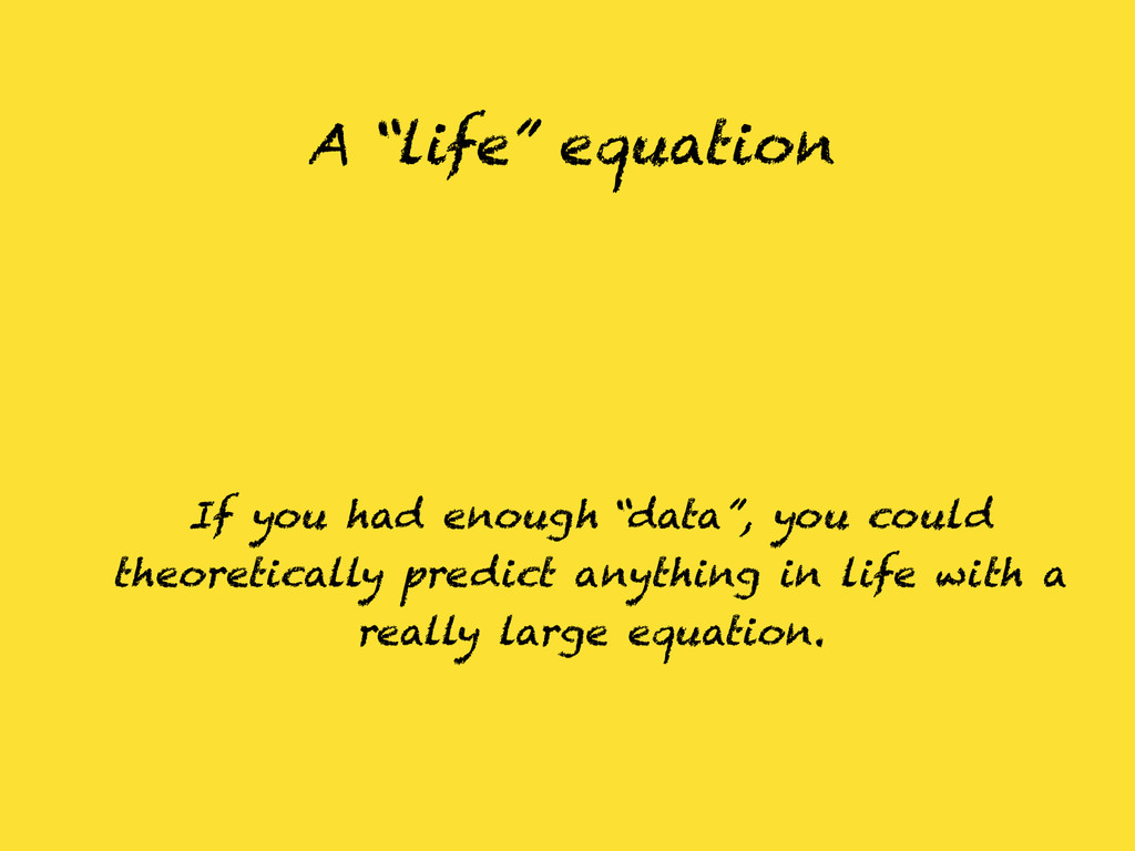 """A """"life"""" equation If you had enough """"data"""", you..."""