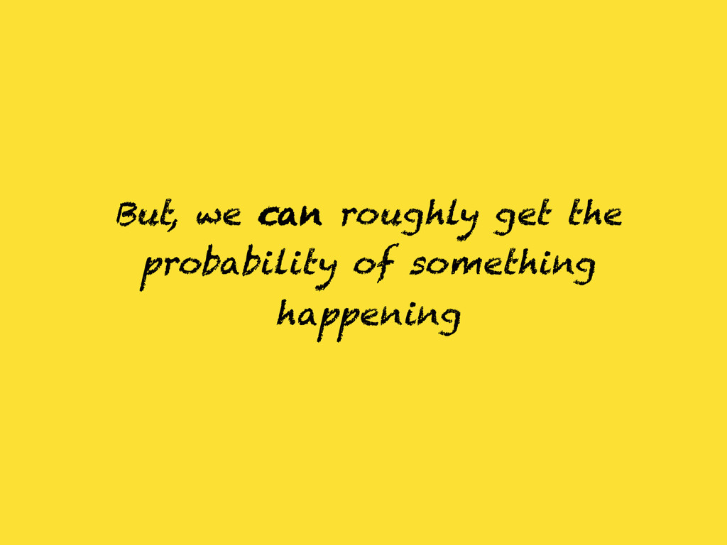 But, we can roughly get the probability of some...