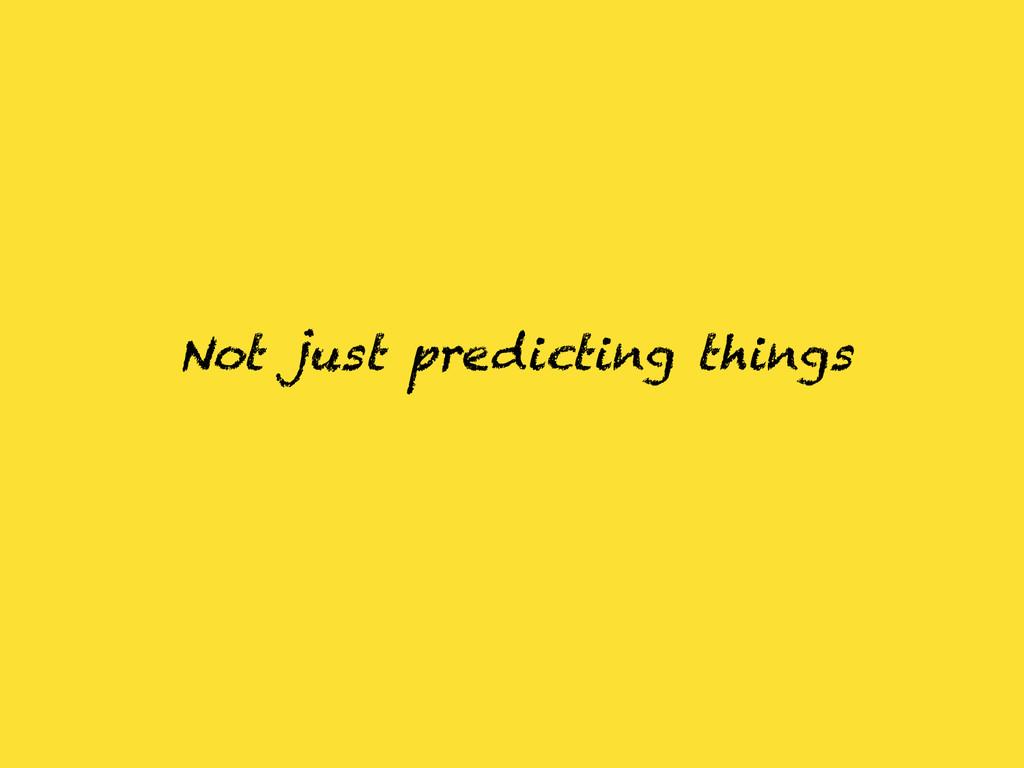 Not just predicting things
