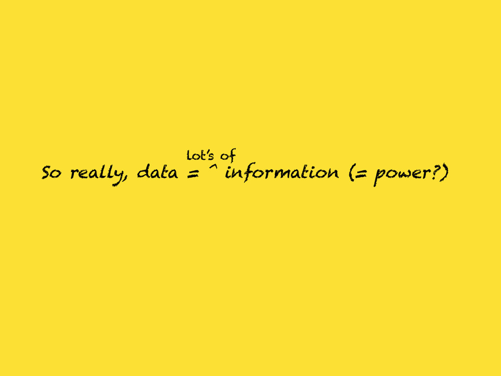 So really, data = ^ information (= power?) lot'...