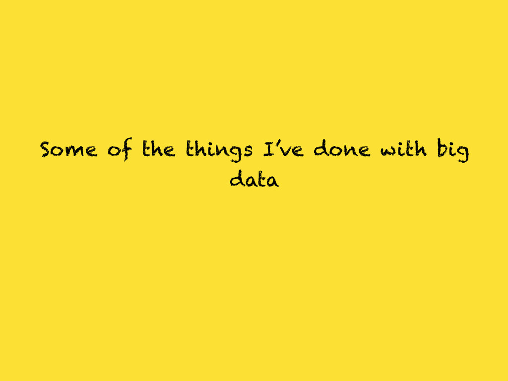 Some of the things I've done with big data