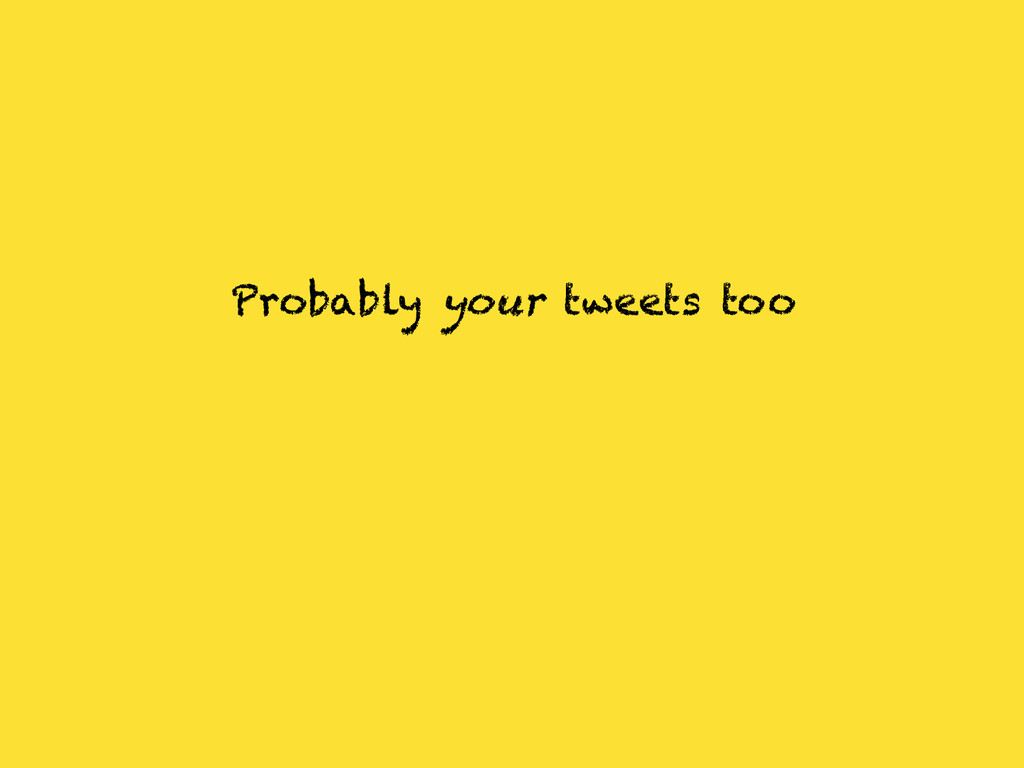 Probably your tweets too