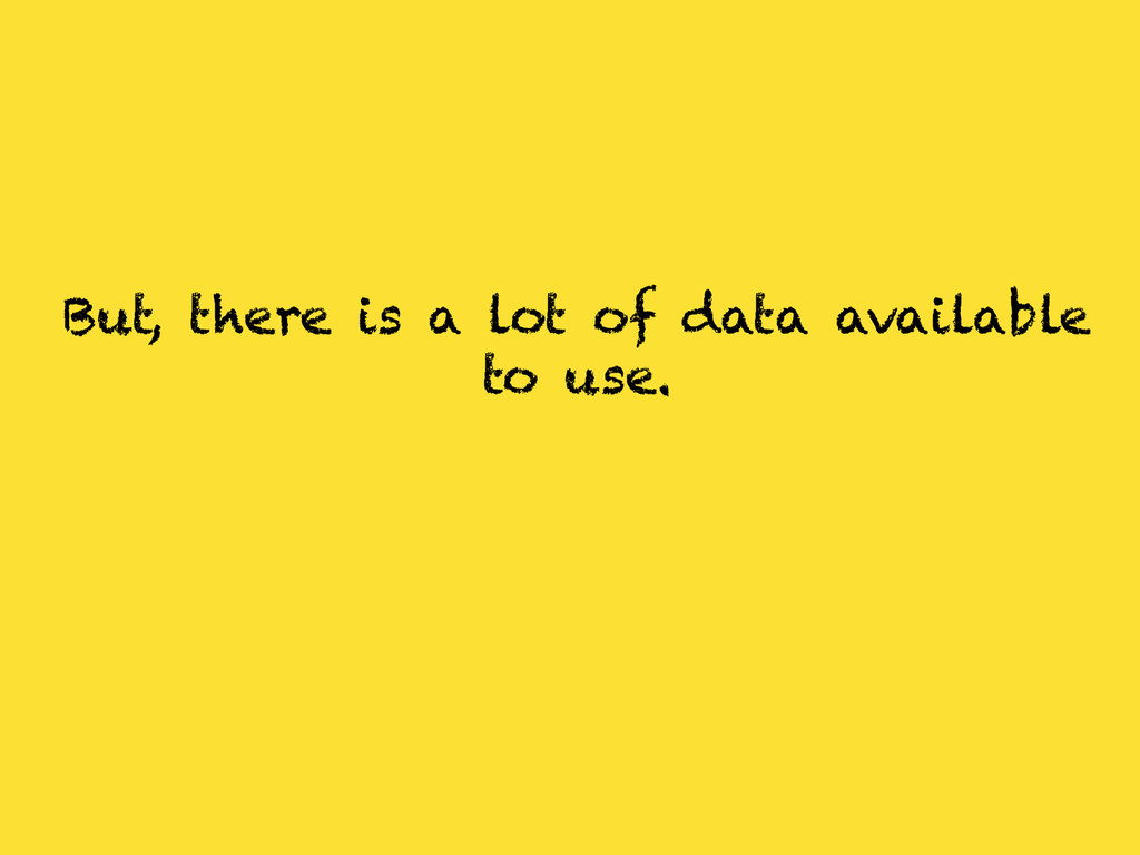 But, there is a lot of data available to use.