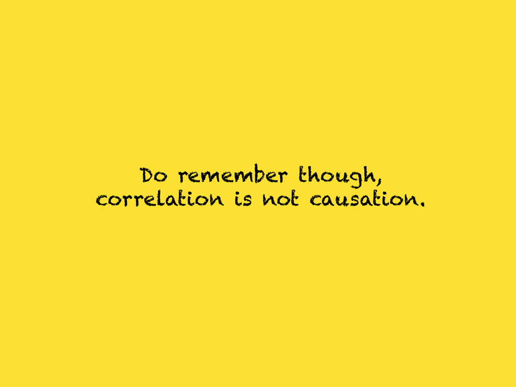 Do remember though, correlation is not causatio...