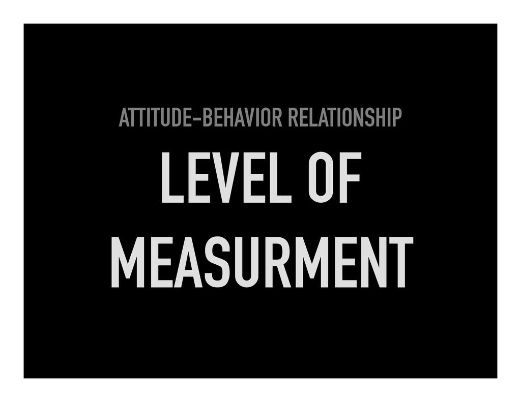 ATTITUDE-BEHAVIOR RELATIONSHIP LEVEL OF MEASURM...
