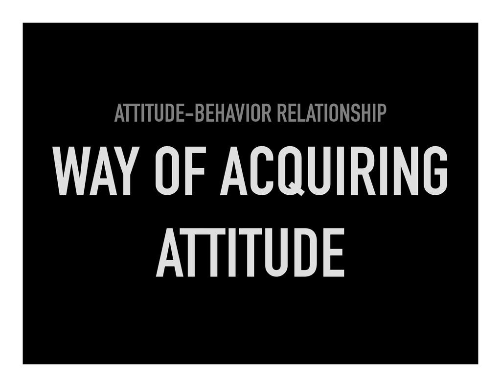 ATTITUDE-BEHAVIOR RELATIONSHIP WAY OF ACQUIRING...