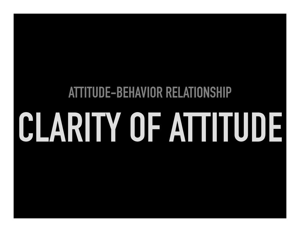 ATTITUDE-BEHAVIOR RELATIONSHIP CLARITY OF ATTIT...