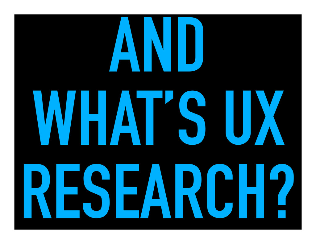 AND WHAT'S UX RESEARCH?