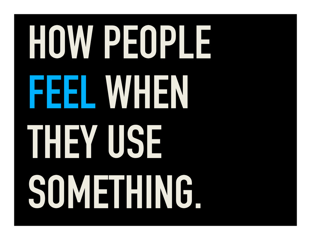 HOW PEOPLE FEEL WHEN THEY USE SOMETHING.