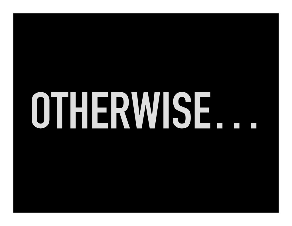 OTHERWISE…