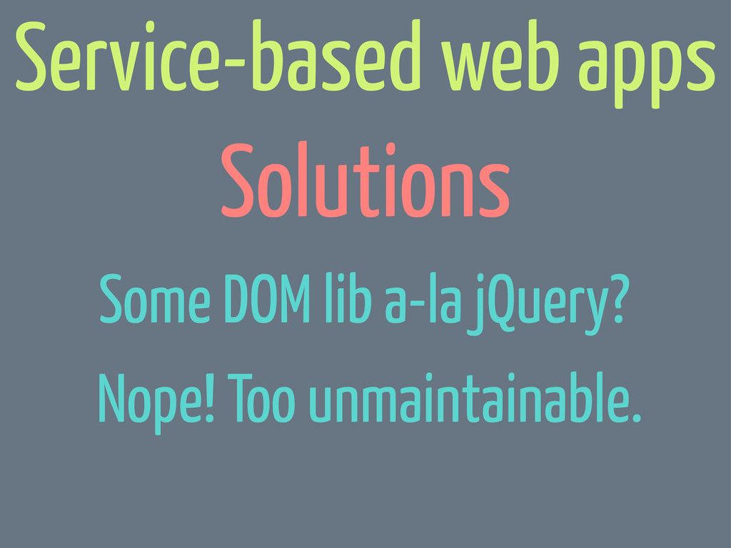 Solutions Service-based web apps Some DOM lib a...