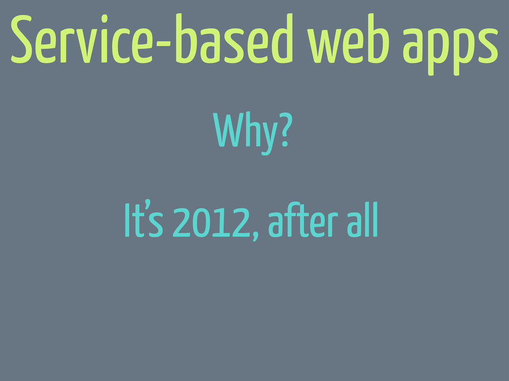 It's 2012, after all Service-based web apps Why?