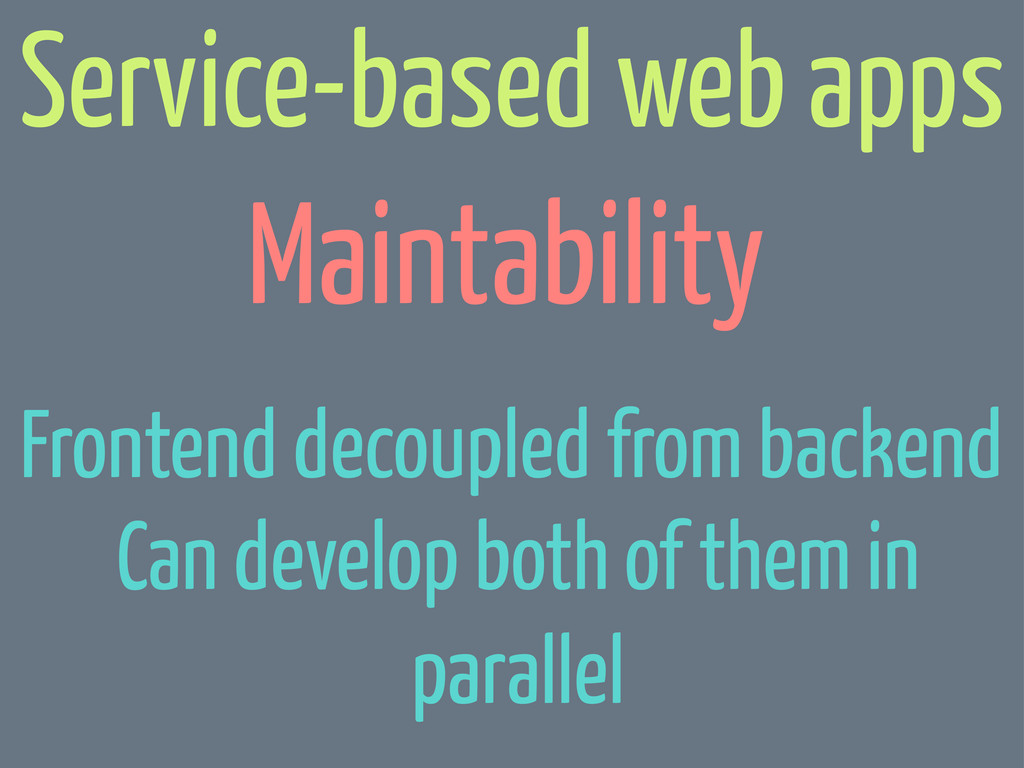 Maintability Service-based web apps Can develop...