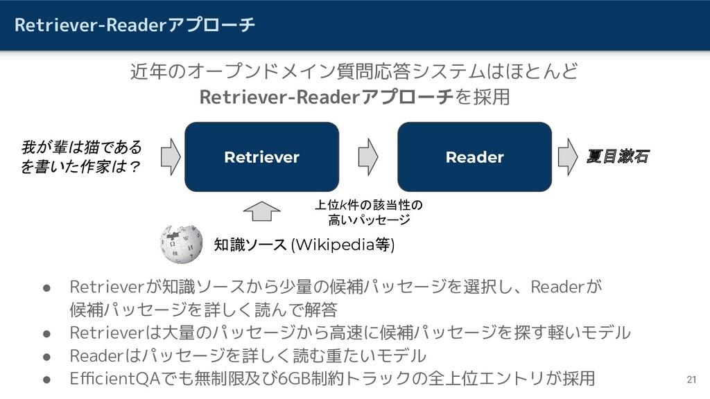 Retriever-Readerアプローチ ● Retrieverが知識ソースから少量の候補パ...