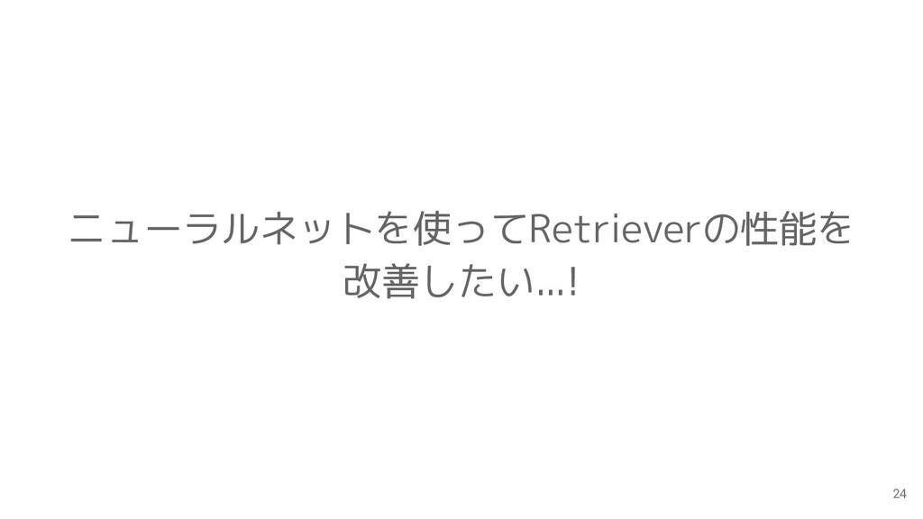 24 ニューラルネットを使ってRetrieverの性能を 改善したい...!