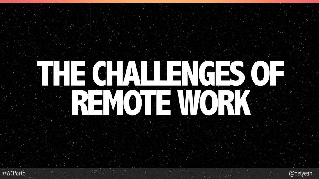 @petyeah #WCPorto THE CHALLENGES OF REMOTE WORK