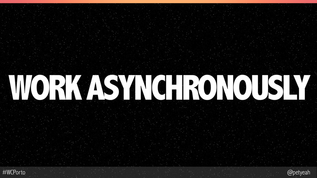 @petyeah #WCPorto WORK ASYNCHRONOUSLY