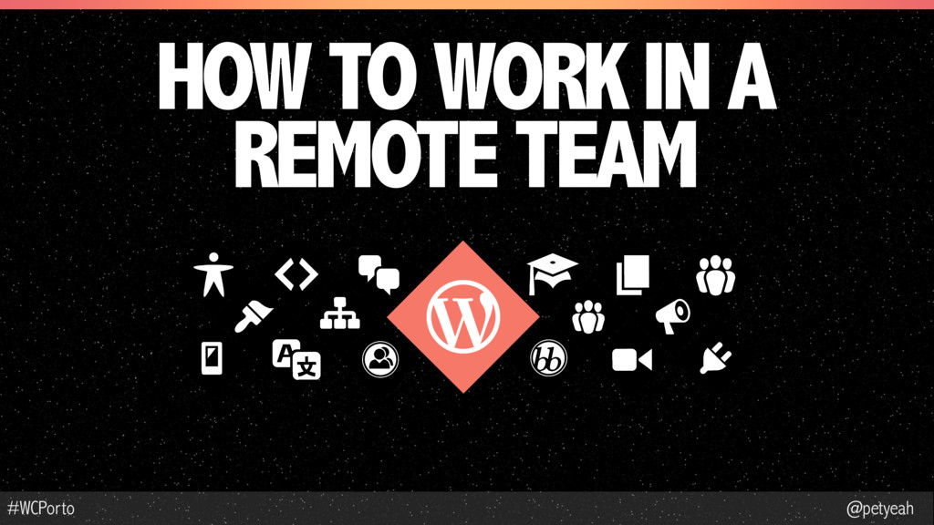 @petyeah #WCPorto HOW TO WORK IN A REMOTE TEAM
