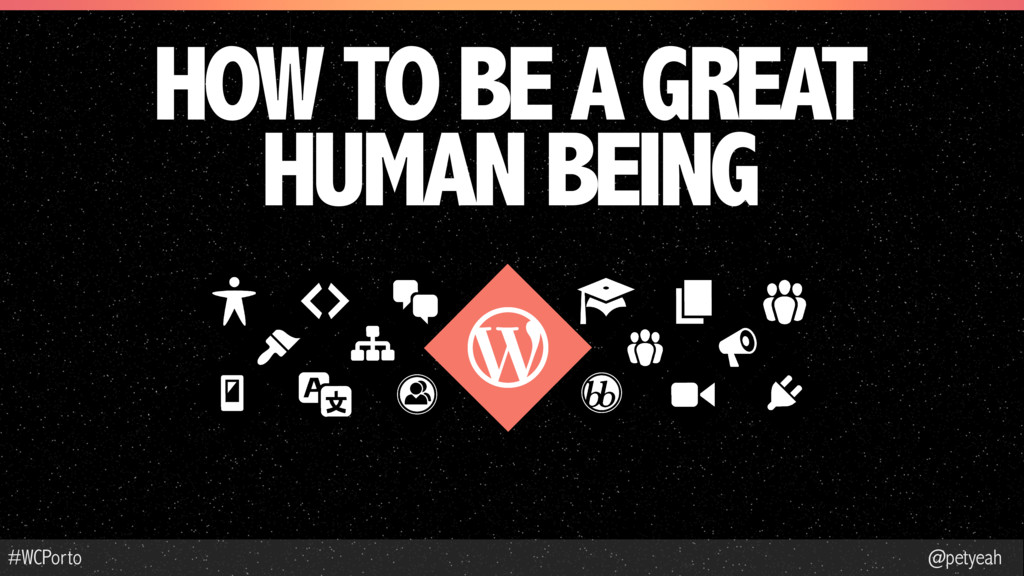 @petyeah #WCPorto HOW TO BE A GREAT HUMAN BEING