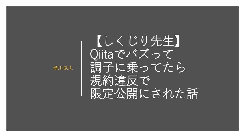 【しくじり先生】 Qiitaでバズって 調子に乗ってたら 規約違反で 限定公開にされた話 増川...